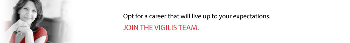 Opt for a career that will live up to your expectations. JOIN THE VIGILIS TEAM.