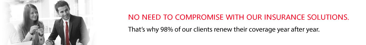 NO NEED TO COMPROMISE WITH OUR INSURANCE SOLUTIONS. That's why 98% of our clients renew their coverage year after year.