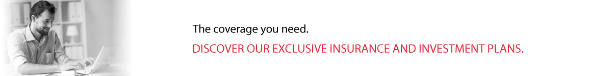 The coverage you need. Discover our exclusive insurance and investment plans.